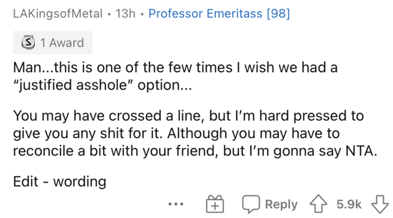 """Text - LAKingsofMetal · 13h · Professor Emeritass [98] S 1 Award Man...this is one of the few times I wish we had a """"justified asshole"""" option... You may have crossed a line, but l'm hard pressed to give you any shit for it. Although you may have to reconcile a bit with your friend, but l'm gonna say NTA. Edit - wording Reply 1 5.9k 3 ..."""