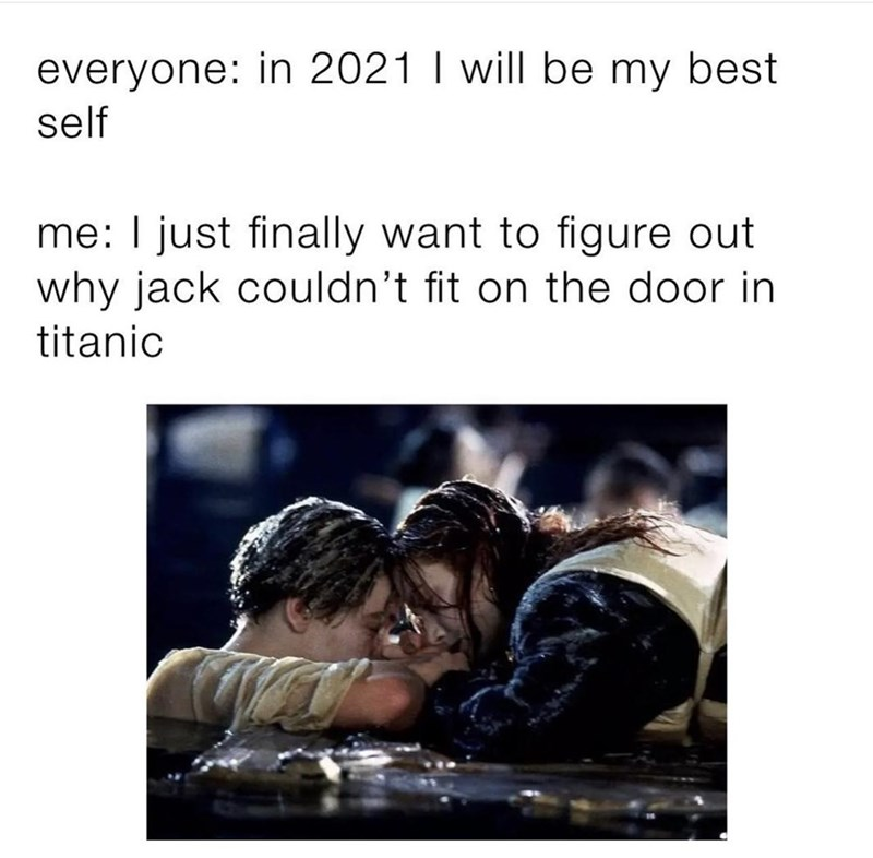 Human - everyone: in 2021 I will be my best self me: I just finally want to figure out why jack couldn't fit on the door in titanic