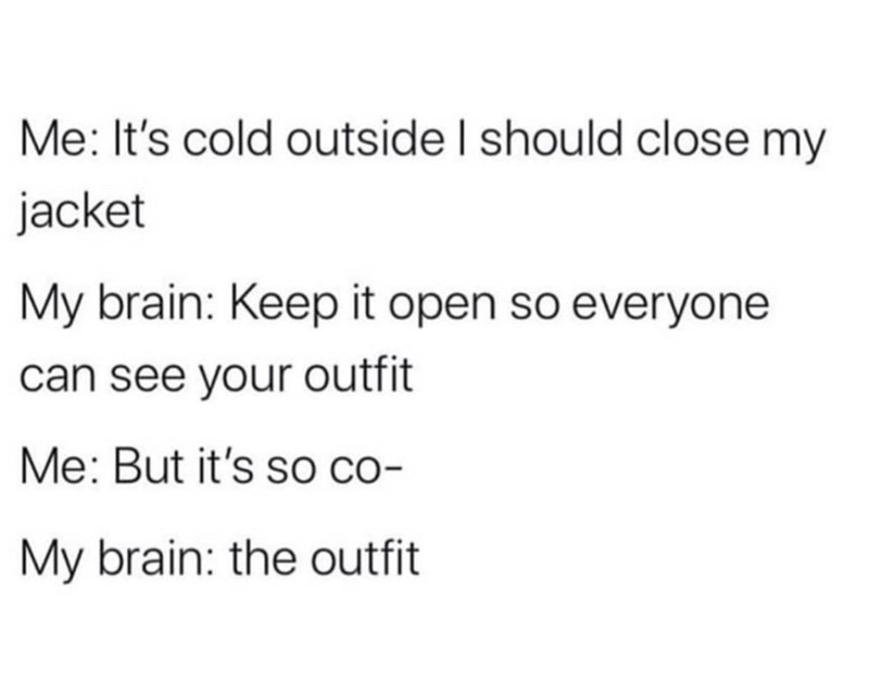 Text - Me: It's cold outside I should close my jacket My brain: Keep it open so everyone can see your outfit Me: But it's SO co- My brain: the outfit