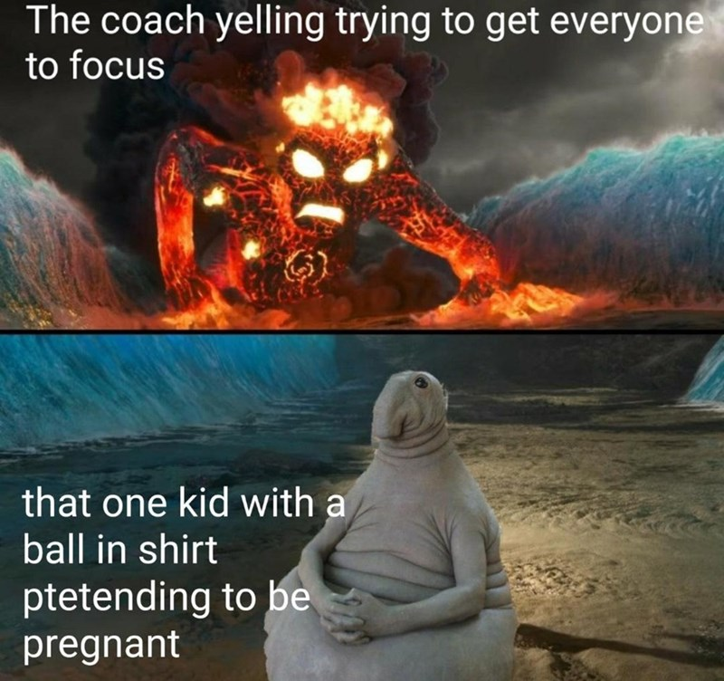 Space - The coach yelling trying to get everyone to focus that one kid with a ball in shirt ptetending to be pregnant