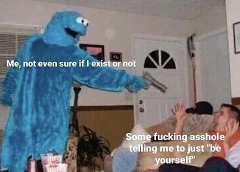 """Blue - Me, not even sure if I exist or not Some fucking asshole telling me to just """"be yourself"""""""