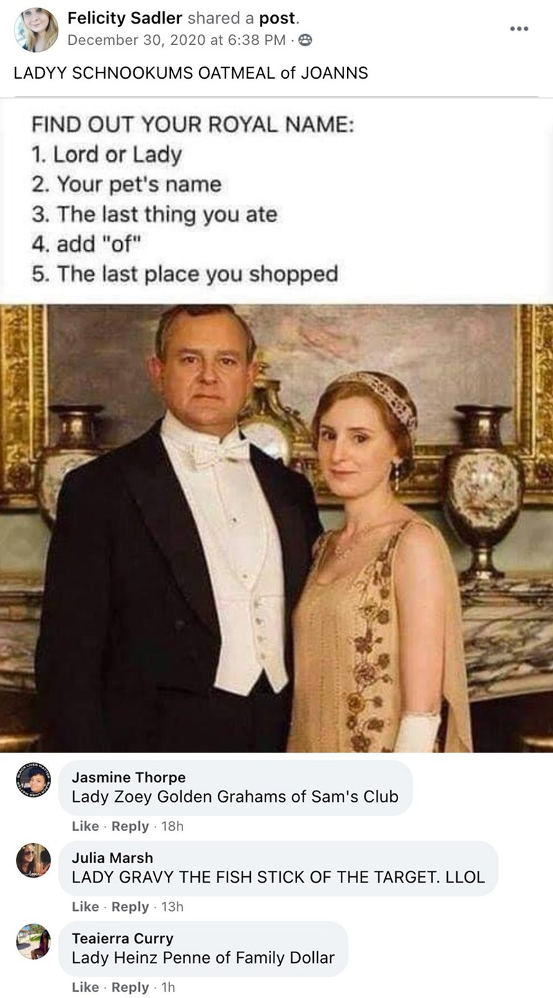 """People - Felicity Sadler shared a post. December 30, 2020 at 6:38 PM · 8 ... LADYY SCHNOOKUMS OATMEAL of JOANNS FIND OUT YOUR ROYAL NAME: 1. Lord or Lady 2. Your pet's name 3. The last thing you ate 4. add """"of"""" 5. The last place you shopped Jasmine Thorpe Lady Zoey Golden Grahams of Sam's Club Like · Reply · 18h Julia Marsh LADY GRAVY THE FISH STICK OF THE TARGET. LLOL Like · Reply · 13h Teaierra Curry Lady Heinz Penne of Family Dollar Like · Reply 1h"""
