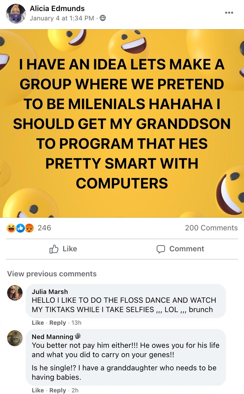 """Yellow - Alicia Edmunds ... January 4 at 1:34 PM 8 I HAVE AN IDEA LETS MAKE A GROUP WHERE WE PRETEND TO BE MILENIALS HAHAHA I SHOULD GET MY GRANDDSON TO PROGRAM THAT HES PRETTY SMART WITH COMPUTERS 246 200 Comments O Like Comment View previous comments Julia Marsh HELLO I LIKE TO DO THE FLOSS DANCE AND WATCH MY TIKTAKS WHILE I TAKE SELFIES ,,, LOL """", brunch Like · Reply · 13h Ned Manning V You better not pay him either!!! He owes you for his life and what you did to carry on your genes!! Is he s"""