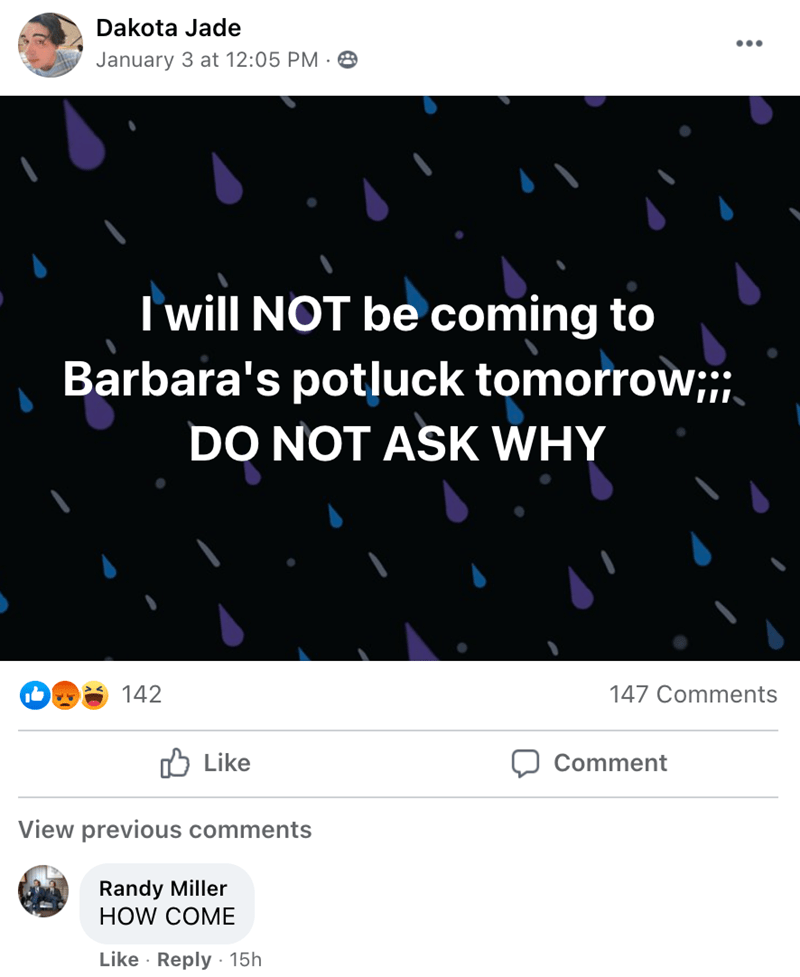 Text - Dakota Jade ... January 3 at 12:05 PM · O I will NOT be coming to Barbara's potluck tomorrow;;; DO NOT ASK WHY 142 147 Comments Like Comment View previous comments Randy Miller HOW COME Like · Reply · 15h