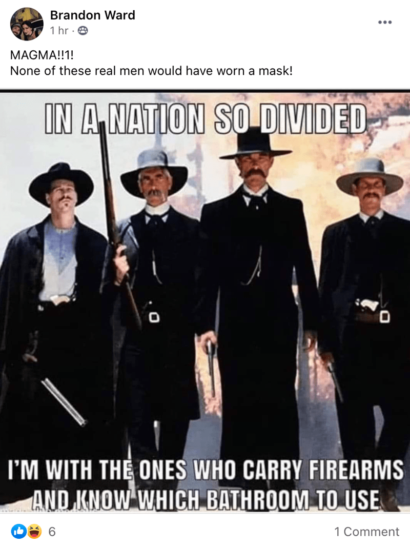 Human - Brandon Ward ... 1 hr · 8 MAGMA!!1! None of these real men would have worn a mask! IN A NATION SO DIVIDED I'M WITH THE ONES WHO CARRY FIREARMS AND KNOW WHICH BATHROOM TO USE 1 Comment