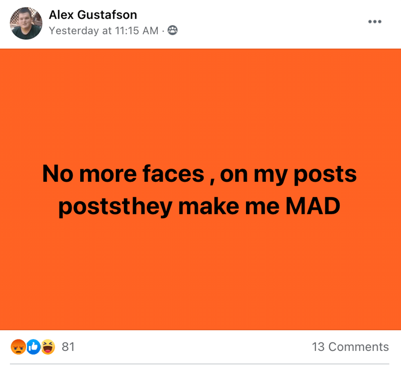 Yellow - Alex Gustafson Yesterday at 11:15 AM · 8 No more faces , on my posts poststhey make me MAD 81 13 Comments