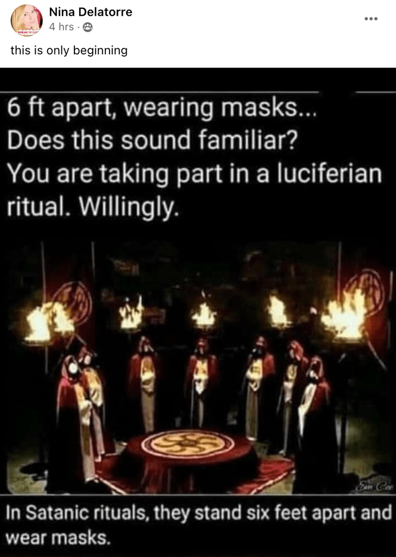 Text - Nina Delatorre 4 hrs · 8 this is only beginning 6 ft apart, wearing masks... Does this sound familiar? You are taking part in a luciferian ritual. Willingly. Em Coe In Satanic rituals, they stand six feet apart and wear masks.