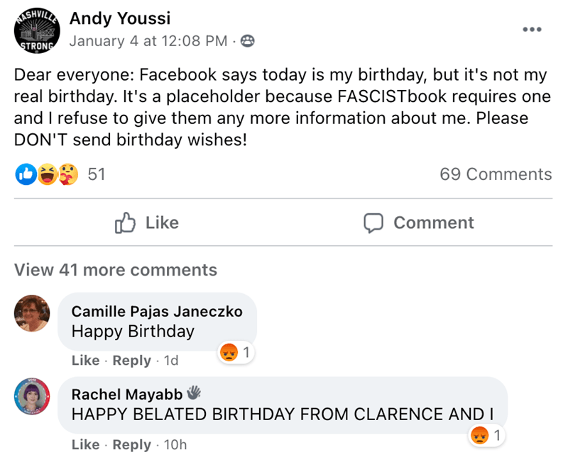 Text - SHVILLA Andy Youssi STRONG January 4 at 12:08 PM · 8 Dear everyone: Facebook says today is my birthday, but it's not my real birthday. It's a placeholder because FASCISTbook requires one and I refuse to give them any more information about me. Please DON'T send birthday wishes! 51 69 Comments Like פו Comment View 41 more comments Camille Pajas Janeczko Нарру Birthdaу 1 Like · Reply · 1d Rachel Mayabb V HAPPY BELATED BIRTHDAY FROM CLARENCE AND I 1 Like · Reply · 10h