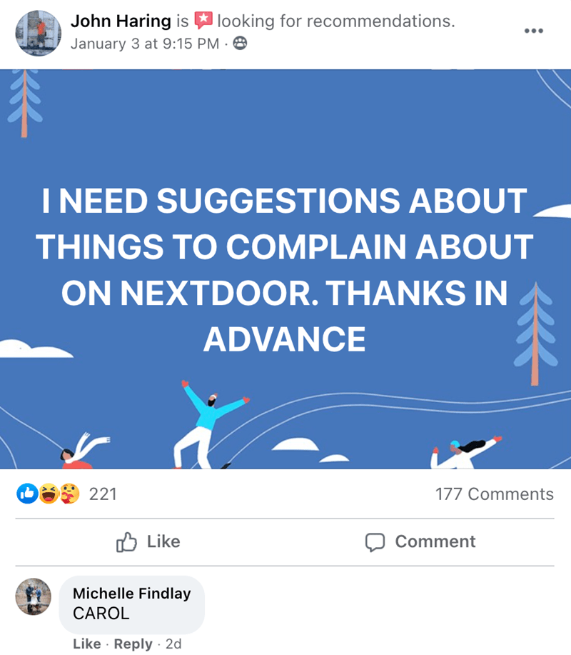 Blue - John Haring is looking for recommendations. ... January 3 at 9:15 PM · 8 不 I NEED SUGGESTIONS ABOUT THINGS TO COMPLAIN ABOUT ON NEXTDOOR. THANKS IN 个 ADVANCE 221 177 Comments O Like Comment Michelle Findlay CAROL Like · Reply · 2d
