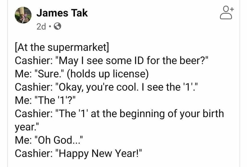 """Text - James Tak 2d • O [At the supermarket] Cashier: """"May I see some ID for the beer?"""" Me: """"Sure."""" (holds up license) Cashier: """"Okay, you're cool. I see the '1'."""" Me: """"The '1'?"""" Cashier: """"The '1' at the beginning of your birth year."""" Me: """"Oh God.."""" Cashier: """"Happy New Year!"""""""