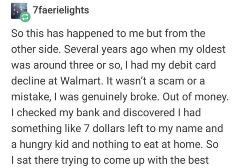 Text - 7faerielights So this has happened to me but from the other side. Several years ago when my oldest was around three or so, I had my debit card decline at Walmart. It wasn't a scam or a mistake, I was genuinely broke. Out of money. I checked my bank and discovered I had something like 7 dollars left to my name and a hungry kid and nothing to eat at home. So I sat there trying to come up with the best