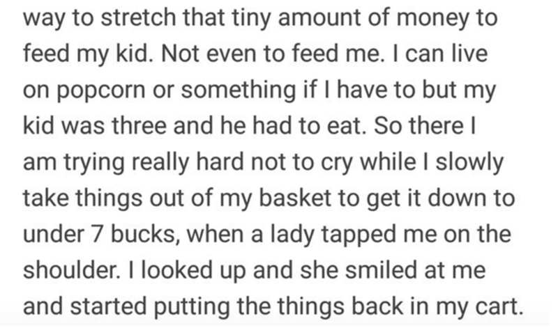 Text - way to stretch that tiny amount of money to feed my kid. Not even to feed me. I can live on popcorn or something if I have to but my kid was three and he had to eat. So there I am trying really hard not to cry while I slowly take things out of my basket to get it down to under 7 bucks, when a lady tapped me on the shoulder. I looked up and she smiled at me and started putting the things back in my cart.