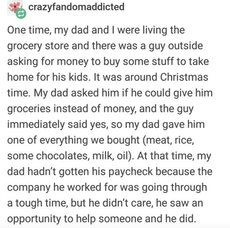 Text - crazyfandomaddicted One time, my dad and I were living the grocery store and there was a guy outside asking for money to buy some stuff to take home for his kids. It was around Christmas time. My dad asked him if he could give him groceries instead of money, and the guy immediately said yes, so my dad gave him one of everything we bought (meat, rice, some chocolates, milk, oil). At that time, my dad hadn't gotten his paycheck because the company he worked for was going through a tough tim