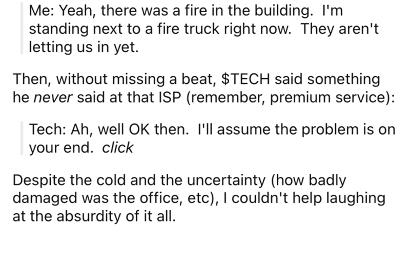 Text - Me: Yeah, there was a fire in the building. I'm standing next to a fire truck right now. They aren't letting us in yet. Then, without missing a beat, $TECH said something he never said at that ISP (remember, premium service): Tech: Ah, well OK then. I'll assume the problem is on your end. click Despite the cold and the uncertainty (how badly damaged was the office, etc), I couldn't help laughing at the absurdity of it all.