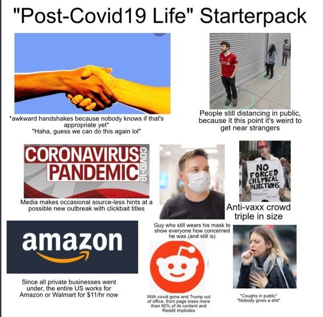 """Sleeve - """"Post-Covid19 Life"""" Starterpack *awkward handshakes because nobody knows if that's appropriate yet"""" """"Haha, guess we can do this again lol"""" People still distancing in public, because it this point it's weird to get near strangers CORONAVIRUS PANDEMIC NO FORCED CHEMICAL INJECTIONS Media makes occasional source-less hints at a possible new outbreak with clickbait titles Anti-vaxx crowd triple in size Guy who still wears his mask to show everyone how concerned he was (and still s) amazon Si"""