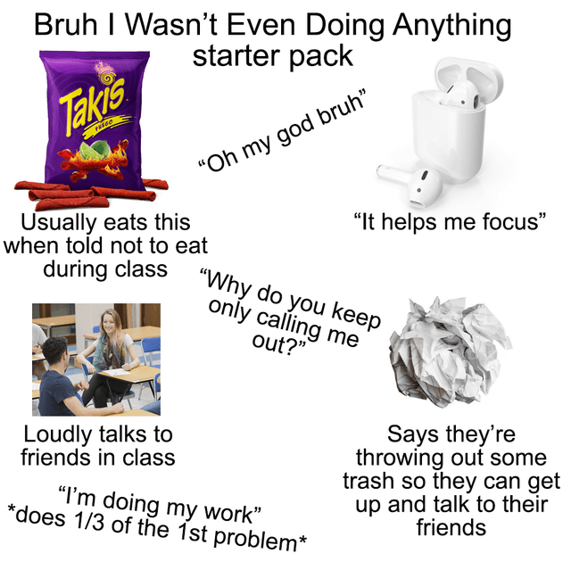 """Coffee cup - Bruh I Wasn't Even Doing Anything starter pack Takis FREGO """"Oh my god bruh"""" Usually eats this when told not to eat """"It helps me focus"""" during class """"Why do you keep only calling me out?"""" Loudly talks to friends in class Says they're throwing out some trash so they can get up and talk to their friends """"I'm doing my work"""" *does 1/3 of the 1st problem*"""