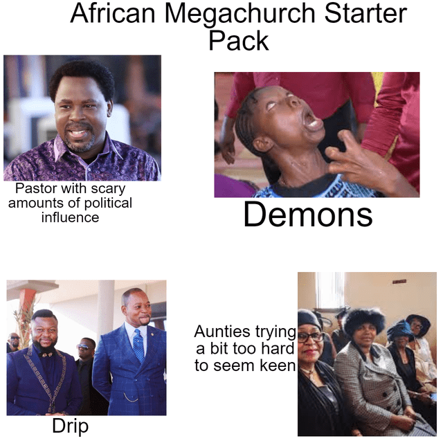 People - African Megachurch Starter Pack Pastor with scary amounts of political influence Demons Aunties trying a bit too hard to seem keen Drip