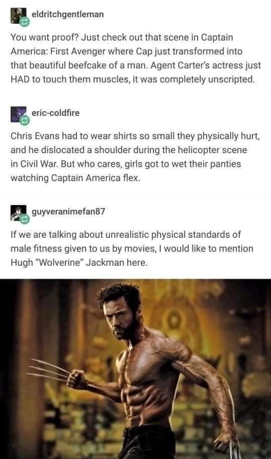 Human - eldritchgentleman You want proof? Just check out that scene in Captain America: First Avenger where Cap just transformed into that beautiful beefcake of a man. Agent Carter's actress just HAD to touch them muscles, it was completely unscripted. eric-coldfire Chris Evans had to wear shirts so small they physically hurt, and he dislocated a shoulder during the helicopter scene in Civil War. But who cares, girls got to wet their panties watching Captain America flex. guyveranimefan87 If we