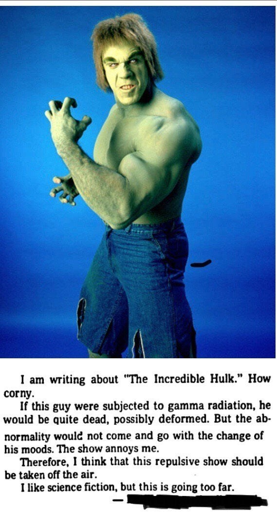 """Elbow - I am writing about """"The Incredible Hulk."""" How corny. If this guy were subjected to gamma radiation, he would be quite dead, possibly deformed. But the ab- normality would not come and go with the change of his moods. The show annoys me. Therefore, I think that this repulsive show should be taken off the air. I like science fiction, but this is going too far."""