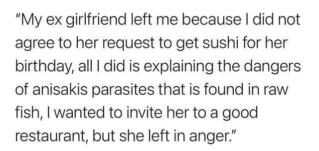 """Text - """"My ex girlfriend left me because I did not agree to her request to get sushi for her birthday, all I did is explaining the dangers of anisakis parasites that is found in raw fish, I wanted to invite her to a good restaurant, but she left in anger."""""""