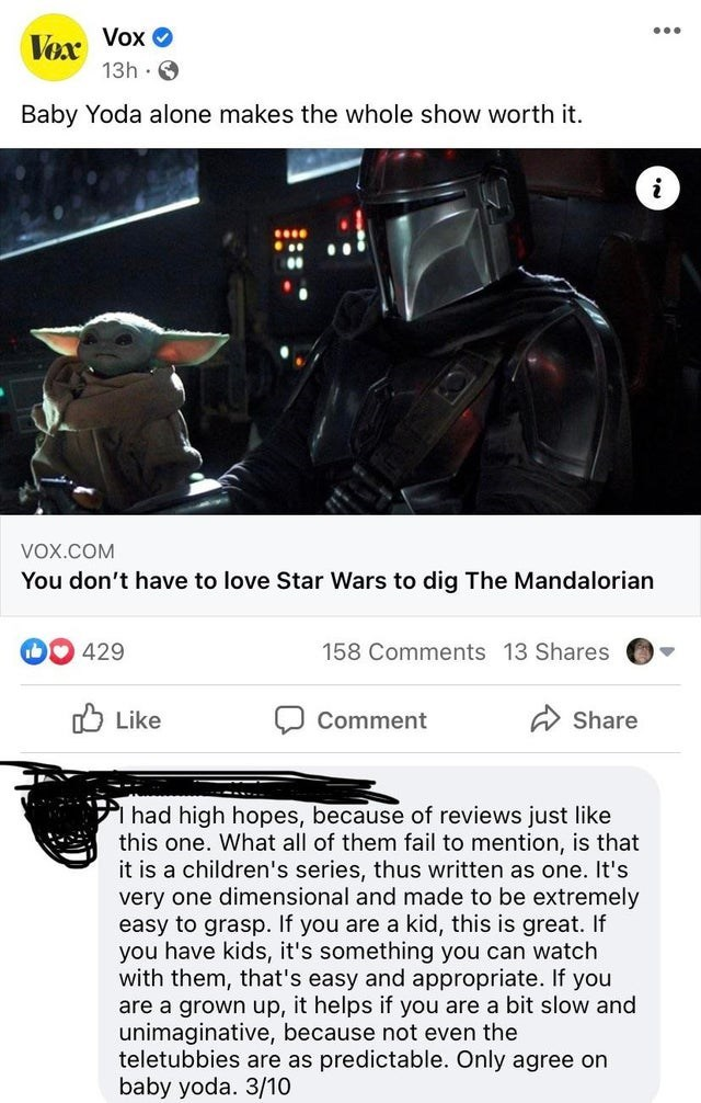 Text - Vex Vox O 13h O ... Baby Yoda alone makes the whole show worth it. VOX.COM You don't have to love Star Wars to dig The Mandalorian 429 158 Comments 13 Shares O Like Comment A Share had high hopes, because of reviews just like this one. What all of them fail to mention, is that it is a children's series, thus written as one. It's very one dimensional and made to be extremely easy to grasp. If you are a kid, this you have kids, it's something you can watch with them, that's easy and appropr