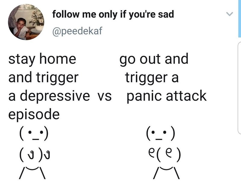 Funny tweet about panic attacks and anxiety, staying home vs going out into the world | follow me only if you're sad @peedekaf stay home and trigger a depressive episode vs go out and trigger a panic attack