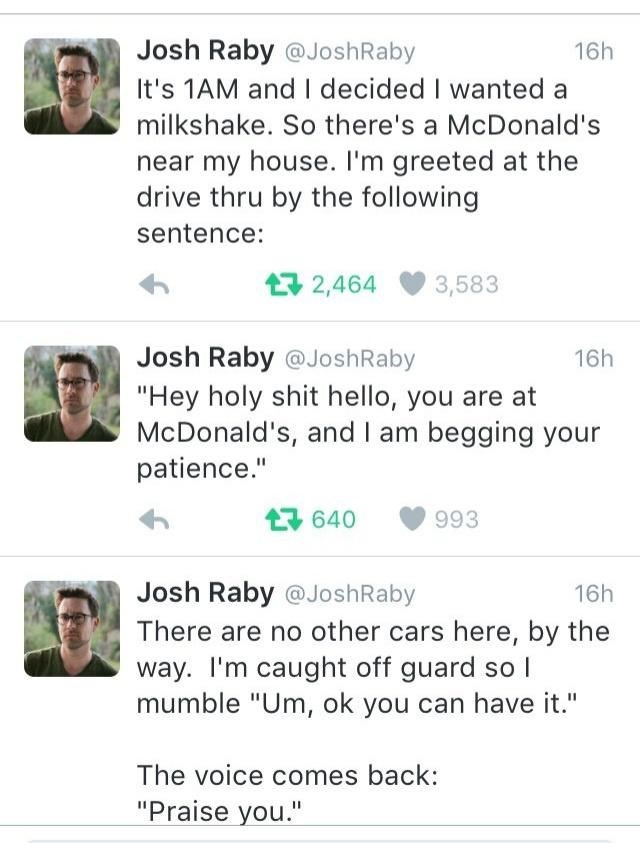 """Chin - Josh Raby @JoshRaby 16h It's 1AM and I decided I wanted a milkshake. So there's a McDonald's near my house. I'm greeted at the drive thru by the following sentence: 17 2,464 3,583 Josh Raby @JoshRaby 16h """"Hey holy shit hello, you are at McDonald's, and I am begging your patience."""" L7 640 993 Josh Raby @JoshRaby 16h There are no other cars here, by the way. I'm caught off guard so l mumble """"Um, ok you can have it."""" The voice comes back: """"Praise you."""""""
