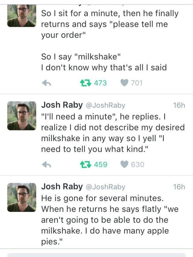 """Text - So I sit for a minute, then he finally returns and says """"please tell me your order"""" So I say """"milkshake"""" I don't know why that's all I said 17 473 701 Josh Raby @JoshRaby 16h """"I'll need a minute"""", he replies. I realize I did not describe my desired milkshake in any way so I yell """"I need to tell you what kind."""" 17 459 630 Josh Raby @JoshRaby 16h He is gone for several minutes. When he returns he says flatly """"we aren't going to be able to do the milkshake. I do have many apple pies."""""""
