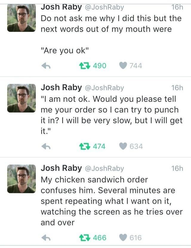 """Green - Josh Raby @JoshRaby 16h Do not ask me why I did this but the next words out of my mouth were """"Are you ok"""" 17 490 744 Josh Raby @JoshRaby 16h """"I am not ok. Would you please tell me your order so I can try to punch it in? I will be very slow, but I will get it."""" 