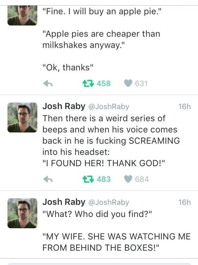 """Green - """"Fine. I will buy an apple pie."""" """"Apple pies are cheaper than milkshakes anyway."""" """"Ok, thanks"""" t다 458 631 Josh Raby @JoshRaby 16h Then there is a weird series of beeps and when his voice comes back in he is fucking SCREAMING into his headset: """"I FOUND HER! THANK GOD!"""" 구 483 684 Josh Raby @JoshRaby 16h """"What? Who did you find?"""" """"MY WIFE. SHE WAS WATCHING ME FROM BEHIND THE BOXES!"""""""