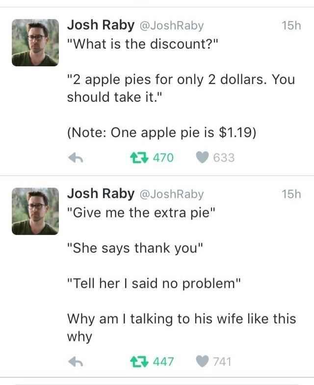 """Text - Josh Raby @JoshRaby 15h """"What is the discount?"""" """"2 apple pies for only 2 dollars. You should take it."""" (Note: One apple pie is $1.19) 17 470 633 Josh Raby @JoshRaby 15h """"Give me the extra pie"""" """"She says thank you"""" """"Tell her I said no problem"""" Why am I talking to his wife like this why 17 447 741"""