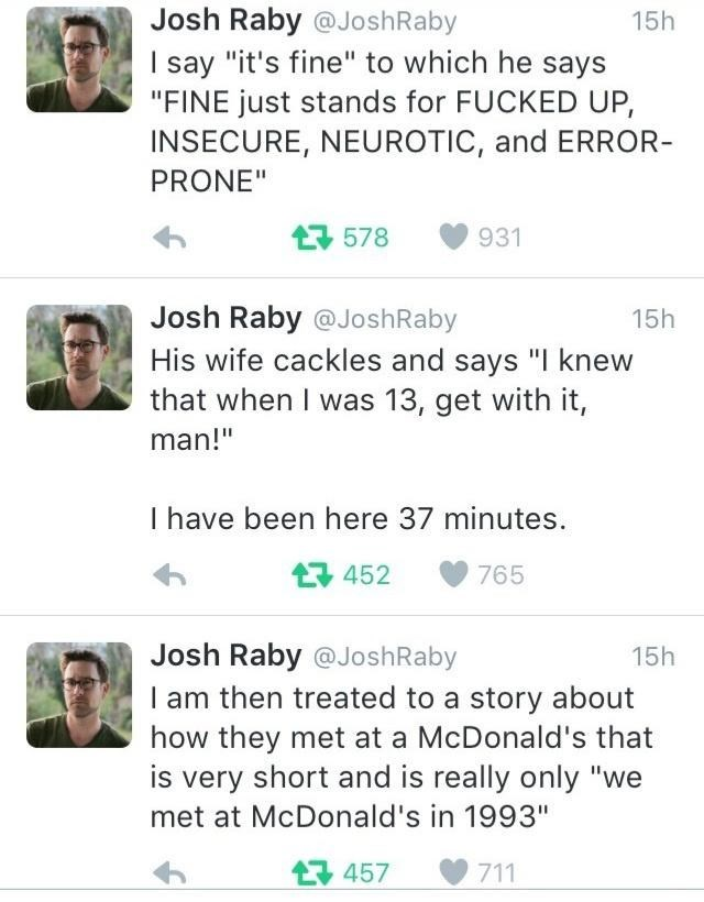 """Chin - Josh Raby @JoshRaby 15h I say """"it's fine"""" to which he says """"FINE just stands for FUCKED UP, INSECURE, NEUROTIC, and ERROR- PRONE"""" 17 578 931 Josh Raby @JoshRaby 15h His wife cackles and says """"I knew that when I was 13, get with it, man!"""" I have been here 37 minutes. 17 452 765 Josh Raby @JoshRaby 15h I am then treated to a story about how they met at a McDonald's that is very short and is really only """"we met at McDonald's in 1993"""" 17 457 711"""