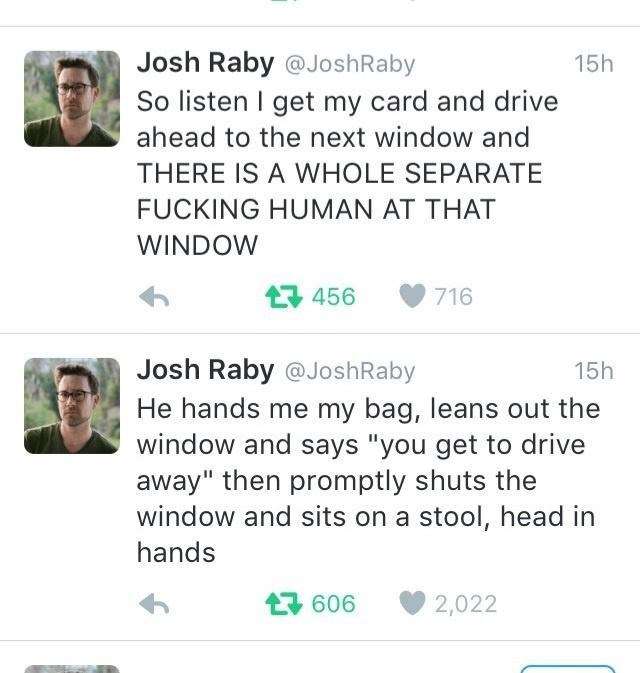 """Text - Josh Raby @JoshRaby 15h So listen I get my card and drive ahead to the next window and THERE IS A WHOLE SEPARATE FUCKING HUMAN AT THAT WINDOW 母 456 716 Josh Raby @JoshRaby 15h He hands me my bag, leans out the window and says """"you get to drive away"""" then promptly shuts the window and sits on a stool, head in hands 包606 2,022"""
