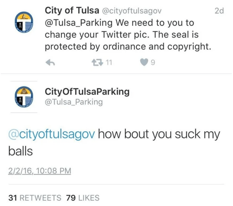 Text - City of Tulsa @cityoftulsagov @Tulsa_Parking We need to you to change your Twitter pic. The seal is protected by ordinance and copyright. 2d 17 11 CityOfTulsaParking @Tulsa_Parking @cityoftulsagov how bout you suck my balls 2/2/16, 10:08 PM 31 RETWEETS 79 LIKES