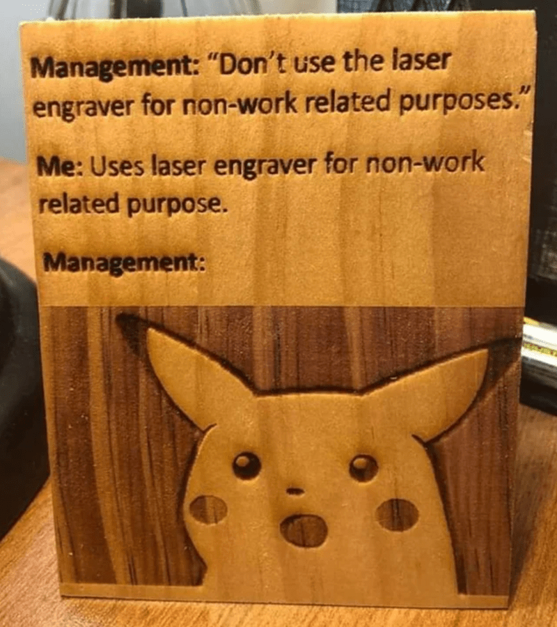 """Brown - Management: """"Don't use the laser engraver for non-work related purposes."""" Me: Uses laser engraver for non-work related purpose. Management:"""