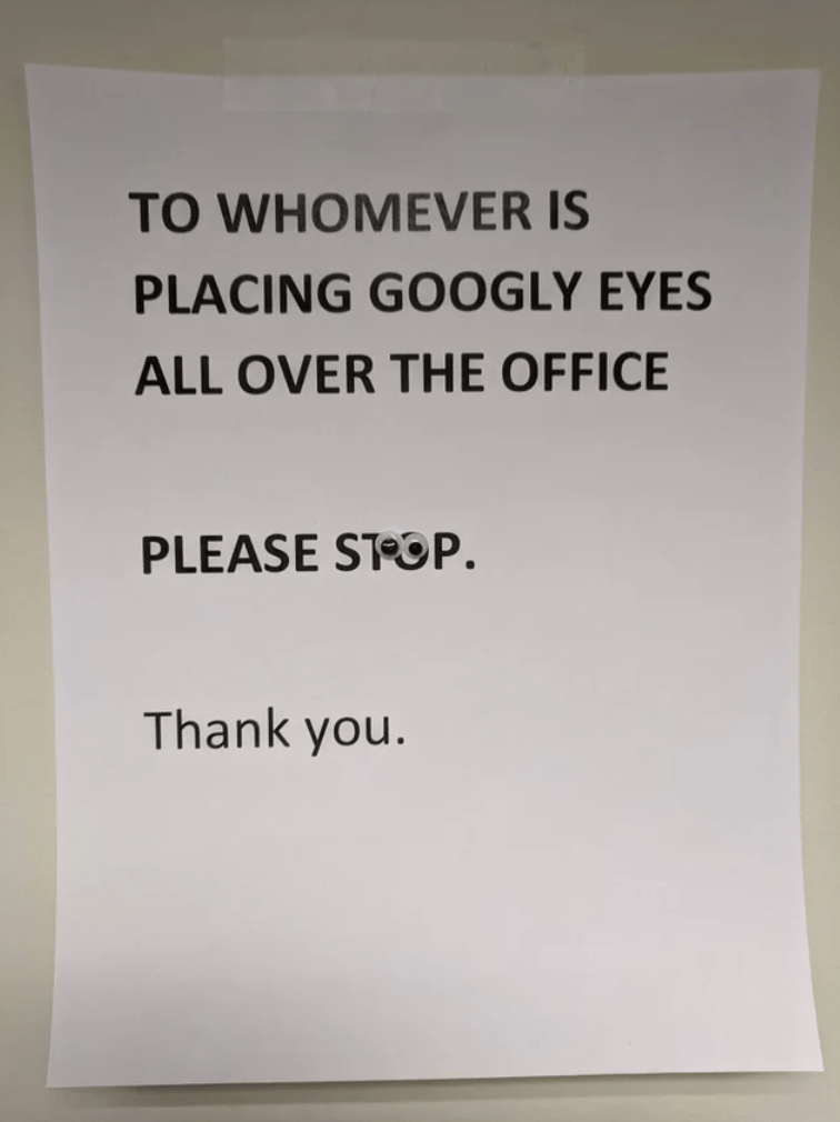 Text - TO WHOMEVER IS PLACING GOOGLY EYES ALL OVER THE OFFICE PLEASE STOP. Thank you.