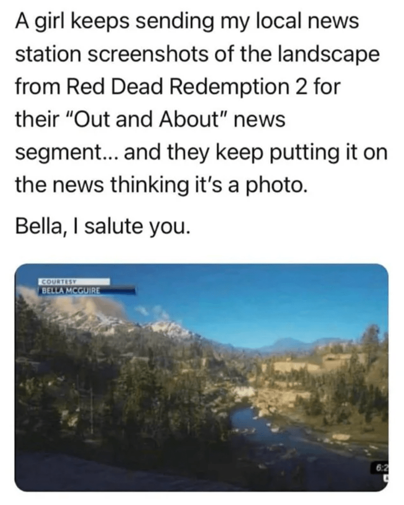 """Nature - A girl keeps sending my local news station screenshots of the landscape from Red Dead Redemption 2 for their """"Out and About"""" news segment... and they keep putting it on the news thinking it's a photo. Bella, I salute you. COURTEST BELLA MCGUIRE 6:2"""