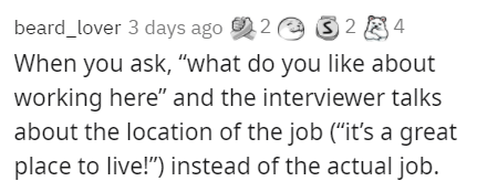 """Text - beard_lover 3 days ago 92 e S 2 84 When you ask, """"what do you like about working here"""" and the interviewer talks about the location of the job (""""it's a great place to live!"""") instead of the actual job."""