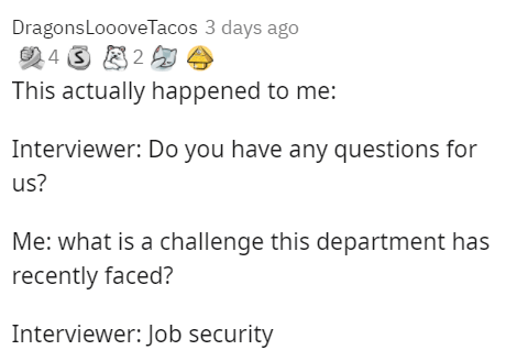 Text - DragonsLoooveTacos 3 days ago 4 3 2 This actually happened to me: Interviewer: Do you have any questions for us? Me: what is a challenge this department has recently faced? Interviewer: Job security
