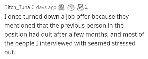 Text - Bitch_Tuna 3 days ago 2 I once turned down a job offer because they mentioned that the previous person in the position had quit after a few months, and most of the people I interviewed with seemed stressed out.