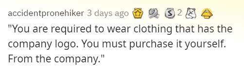 """Text - accidentpronehiker 3 days ago G 2 32 8 """"You are required to wear clothing that has the company logo. You must purchase it yourself. From the company."""""""