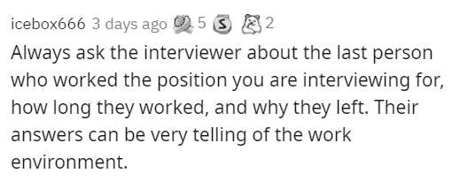 Text - icebox666 3 days ago 5 S 8 2 Always ask the interviewer about the last person who worked the position you are interviewing for, how long they worked, and why they left. Their answers can be very telling of the work environment.