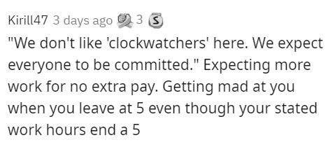 """Text - Kirill47 3 days ago 2 3 3 """"We don't like 'clockwatchers' here. We expect everyone to be committed."""" Expecting more work for no extra pay. Getting mad at you when you leave at 5 even though your stated work hours end a 5"""