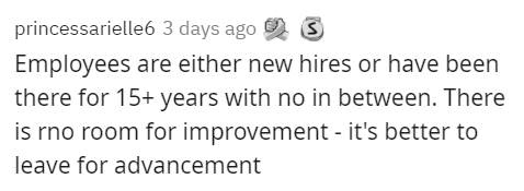 Text - princessarielle6 3 days ago 2 S Employees are either new hires or have been there for 15+ years with no in between. There is rno room for improvement - it's better to leave for advancement