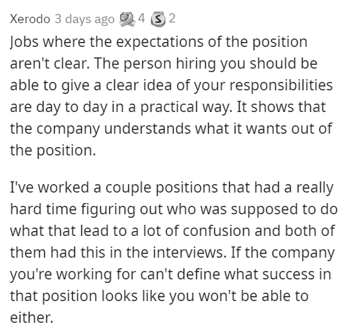 Text - Xerodo 3 days ago 24 32 Jobs where the expectations of the position aren't clear. The person hiring you should be able to give a clear idea of your responsibilities are day to day in a practical way. It shows that the company understands what it wants out of the position. I've worked a couple positions that had a really hard time figuring out who was supposed to do what that lead to a lot of confusion and both of them had this in the interviews. If the company you're working for can't def