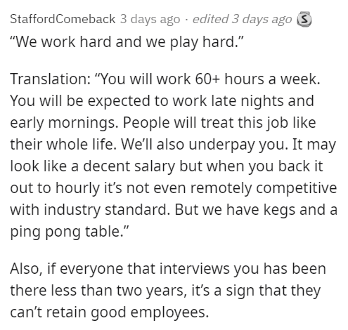 """Text - StaffordComeback 3 days ago · edited 3 days ago 3 """"We work hard and we play hard."""" Translation: """"You will work 60+ hours a week. You will be expected to work late nights and early mornings. People will treat this job like their whole life. We'll also underpay you. It may look like a decent salary but when you back it out to hourly it's not even remotely competitive with industry standard. But we have kegs and a ping pong table."""" Also, if everyone that interviews you has been there less th"""