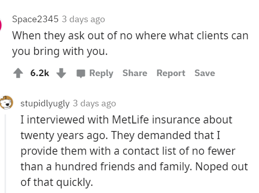 Text - Space2345 3 days ago When they ask out of no where what clients can you bring with you. ↑ 6.2k Reply Share Report Save stupidlyugly 3 days ago I interviewed with MetLife insurance about twenty years ago. They demanded that I provide them with a contact list of no fewer than a hundred friends and family. Noped out of that quickly.