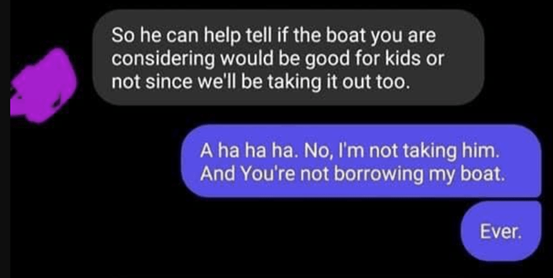 Blue - So he can help tell if the boat you are considering would be good for kids or not since we'll be taking it out too. A ha ha ha. No, I'm not taking him. And You're not borrowing my boat. Ever.