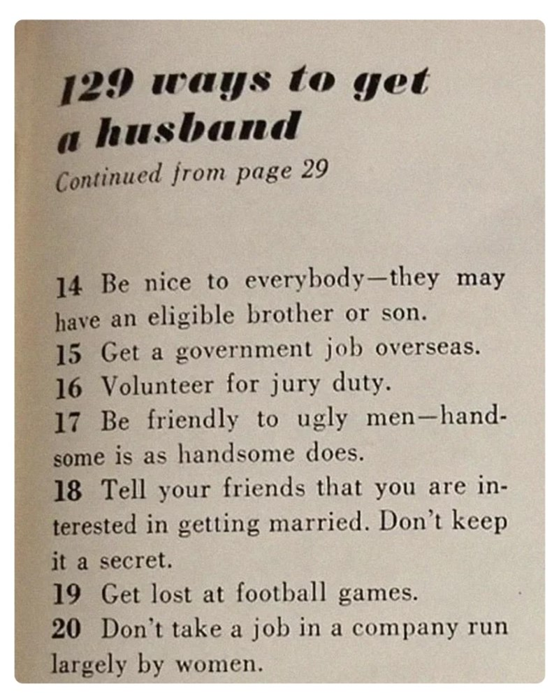 Text - 129 ways to get a husband Continued from page 29 14 Be nice to everybody-they may have an eligible brother or son. 15 Get a government job overseas. 16 Volunteer for jury duty. 17 Be friendly to ugly men-hand- some is as handsome does. 18 Tell your friends that you are in- terested in getting married. Don't keep it a secret. 19 Get lost at football games. 20 Don't take a job in a company run largely by women.