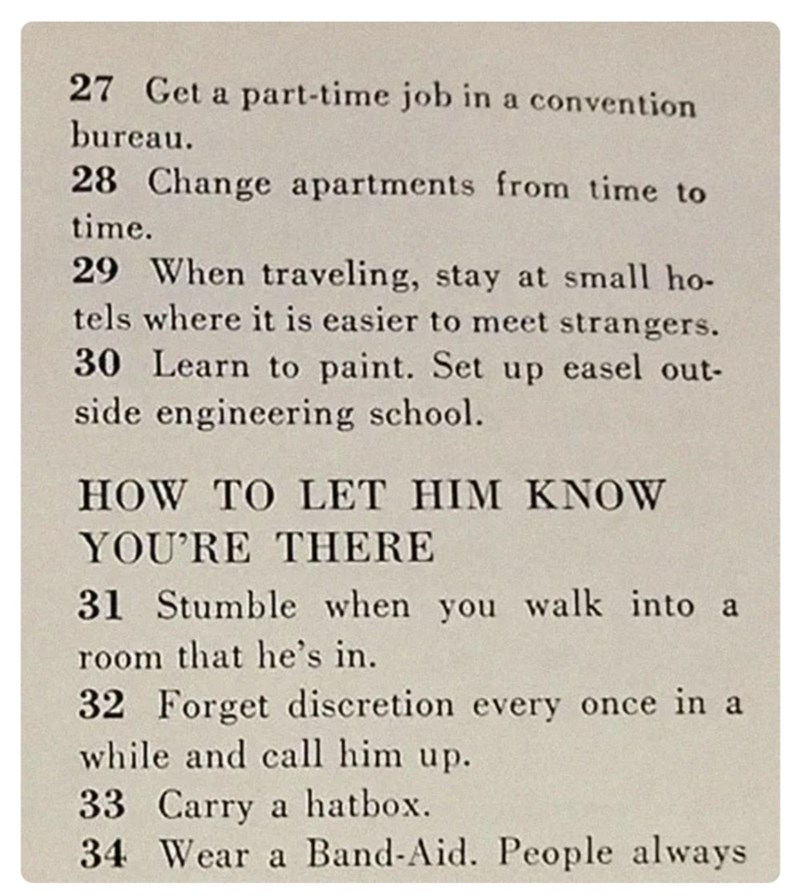 Text - 27 Get a part-time job in a convention bureau. 28 Change apartments from time to time. 29 When traveling, stay at small ho- tels where it is easier to meet strangers. 30 Learn to paint. Set up easel out- side engineering school. HOW TO LET HIM KNOW YOU'RE THERE 31 Stumble when you walk into a room that he's in. 32 Forget discretion every once in a while and call him up. 33 Carry a hatbox. 34 Wear a Band-Aid. People always